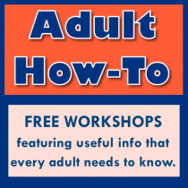 Adult How To. Free workshops featuring useful info that every adult needs to know.
